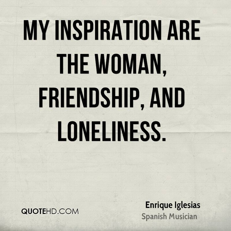 My Inspiration Are The Woman, Friendship, And Loneliness.