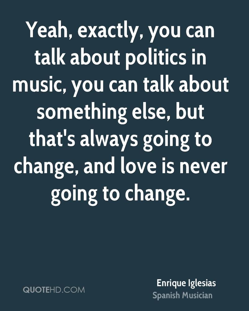 Yeah, exactly, you can talk about politics in music, you can talk about something else, but that's always going to change, and love is never going to change.