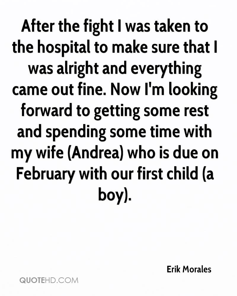 After the fight I was taken to the hospital to make sure that I was alright and everything came out fine. Now I'm looking forward to getting some rest and spending some time with my wife (Andrea) who is due on February with our first child (a boy).
