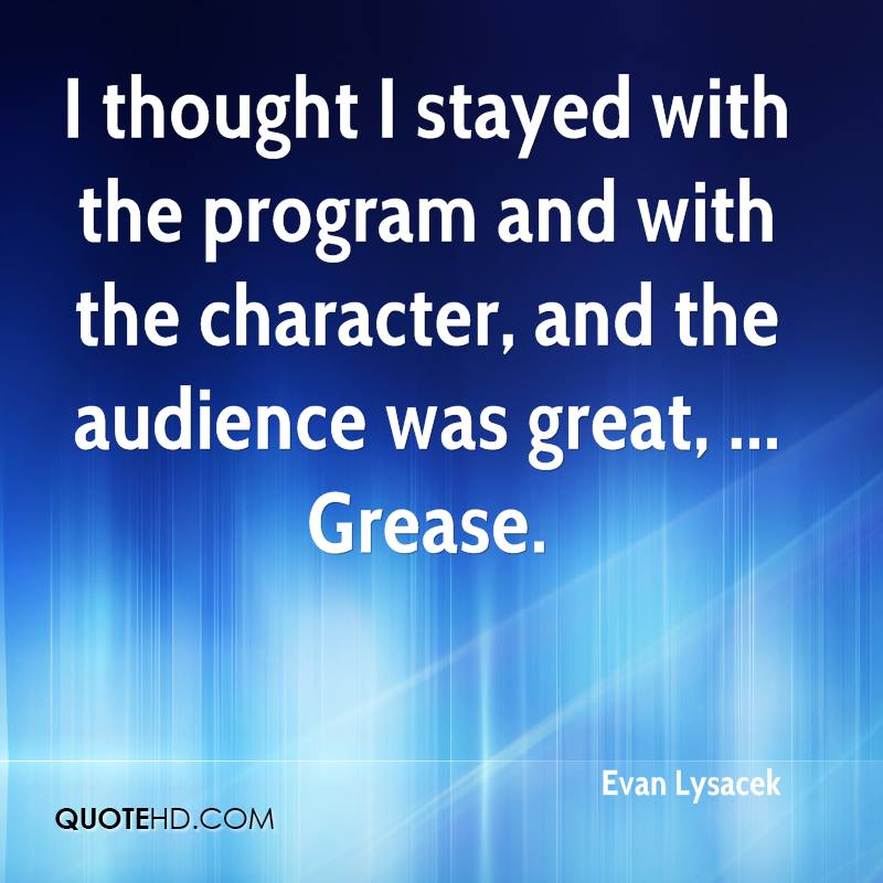 I thought I stayed with the program and with the character, and the audience was great, ... Grease.
