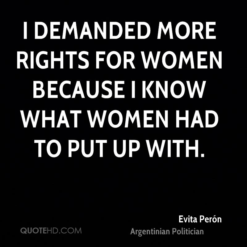 I demanded more rights for women because I know what women had to put up with.