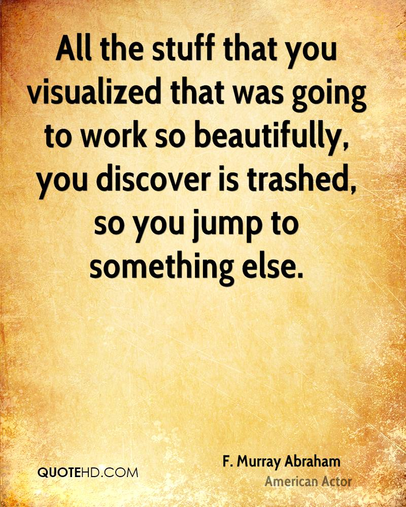All the stuff that you visualized that was going to work so beautifully, you discover is trashed, so you jump to something else.