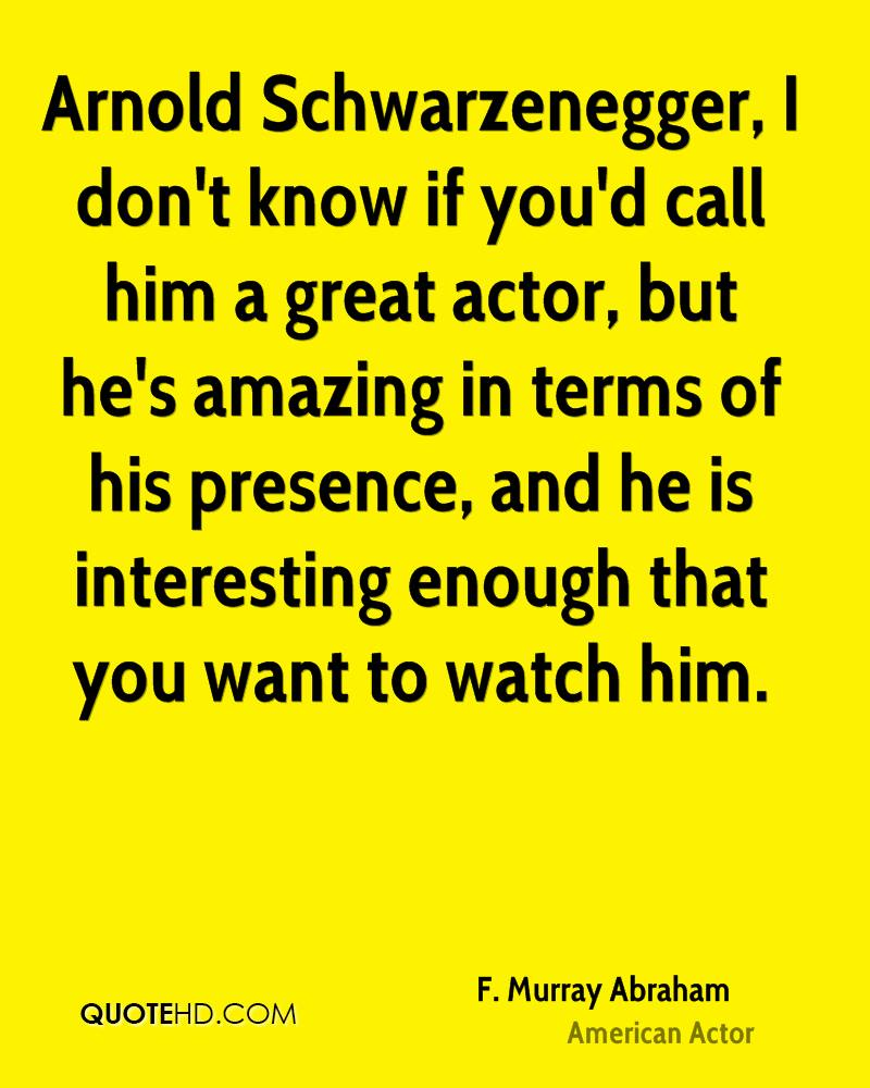 Arnold Schwarzenegger, I don't know if you'd call him a great actor, but he's amazing in terms of his presence, and he is interesting enough that you want to watch him.