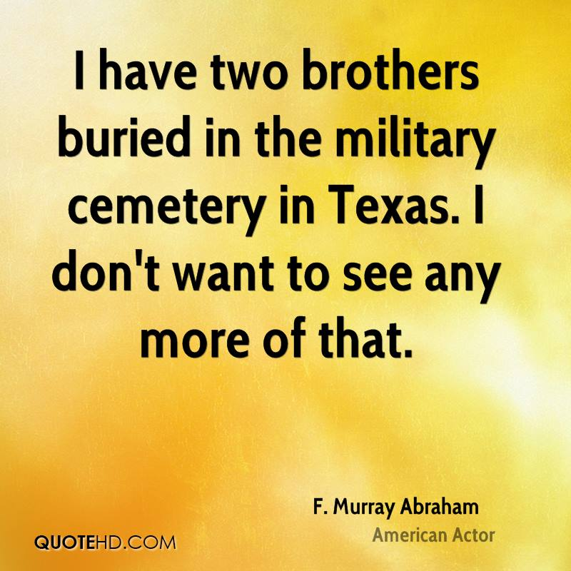 I have two brothers buried in the military cemetery in Texas. I don't want to see any more of that.