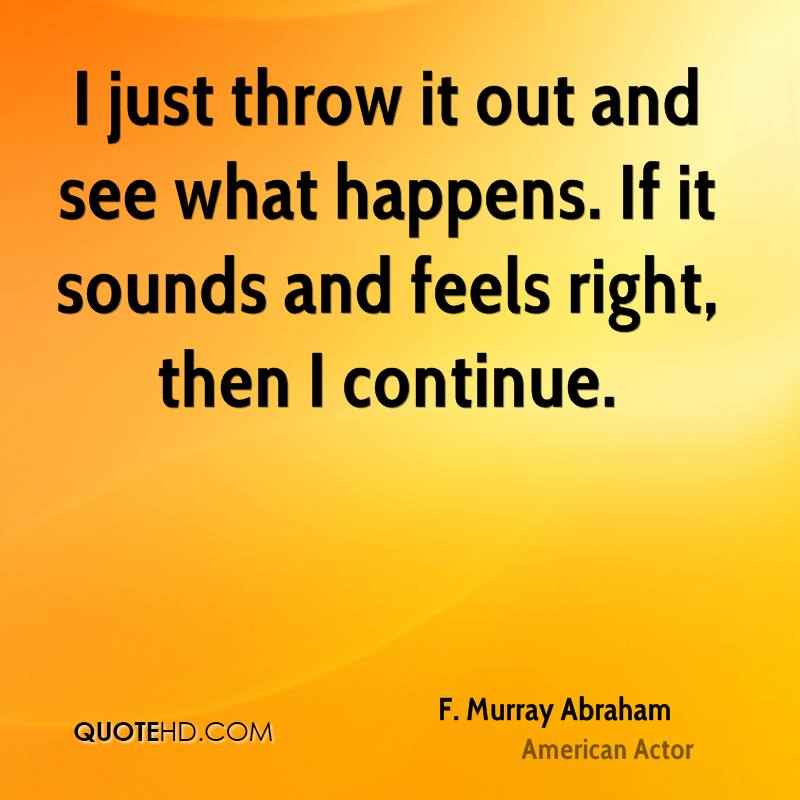 I just throw it out and see what happens. If it sounds and feels right, then I continue.