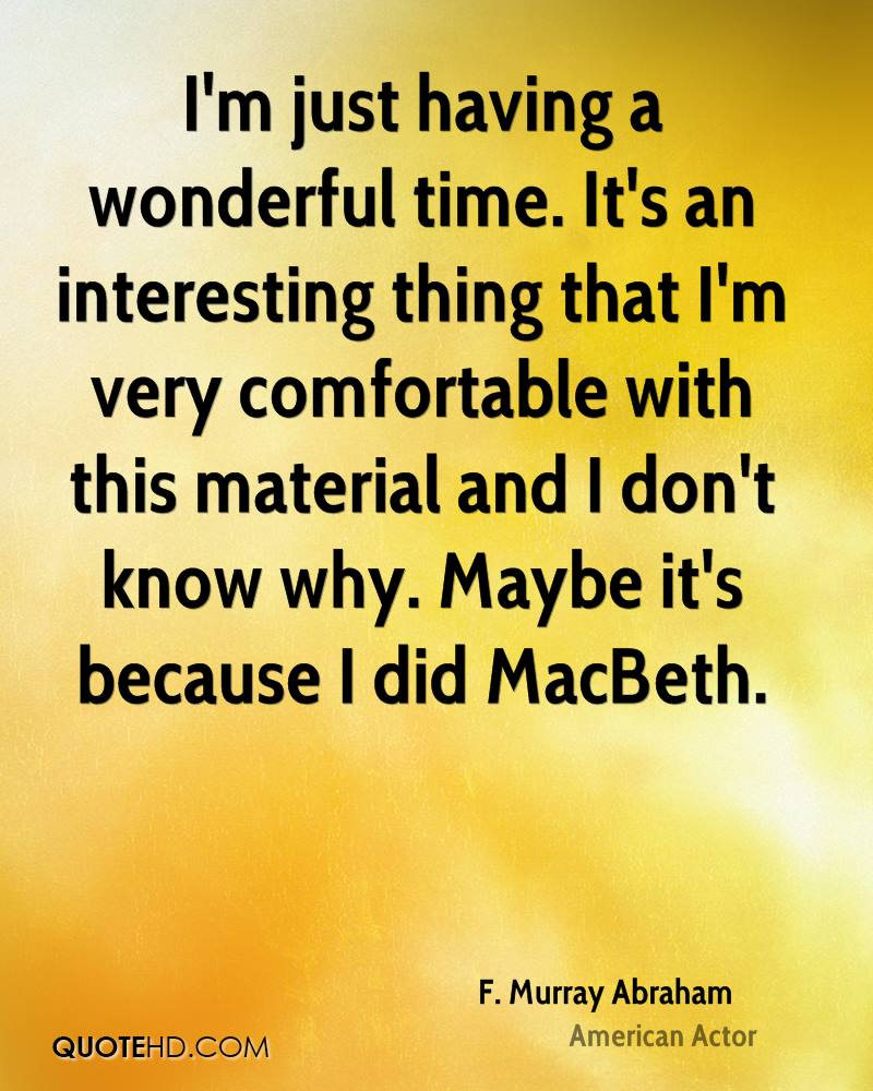 I'm just having a wonderful time. It's an interesting thing that I'm very comfortable with this material and I don't know why. Maybe it's because I did MacBeth.