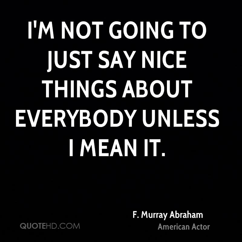 I'm not going to just say nice things about everybody unless I mean it.