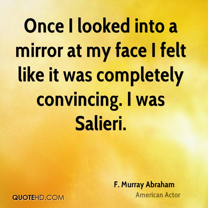 Once I looked into a mirror at my face I felt like it was completely convincing. I was Salieri.
