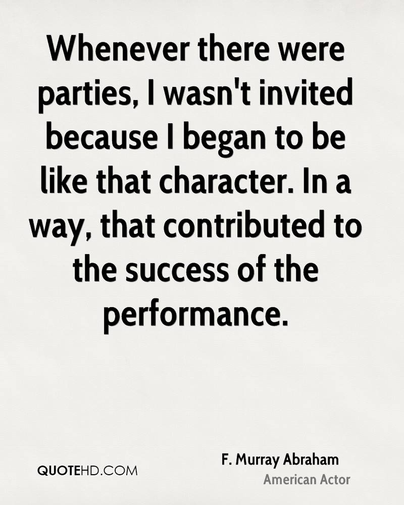 Whenever there were parties, I wasn't invited because I began to be like that character. In a way, that contributed to the success of the performance.