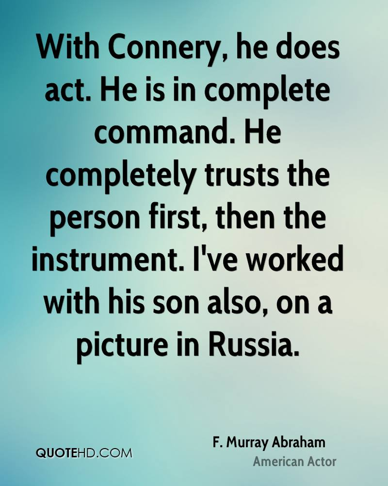 With Connery, he does act. He is in complete command. He completely trusts the person first, then the instrument. I've worked with his son also, on a picture in Russia.