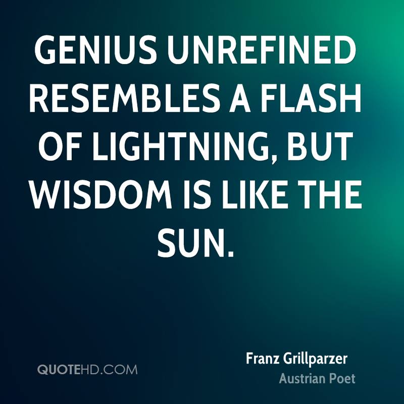Genius unrefined resembles a flash of lightning, but wisdom is like the sun.