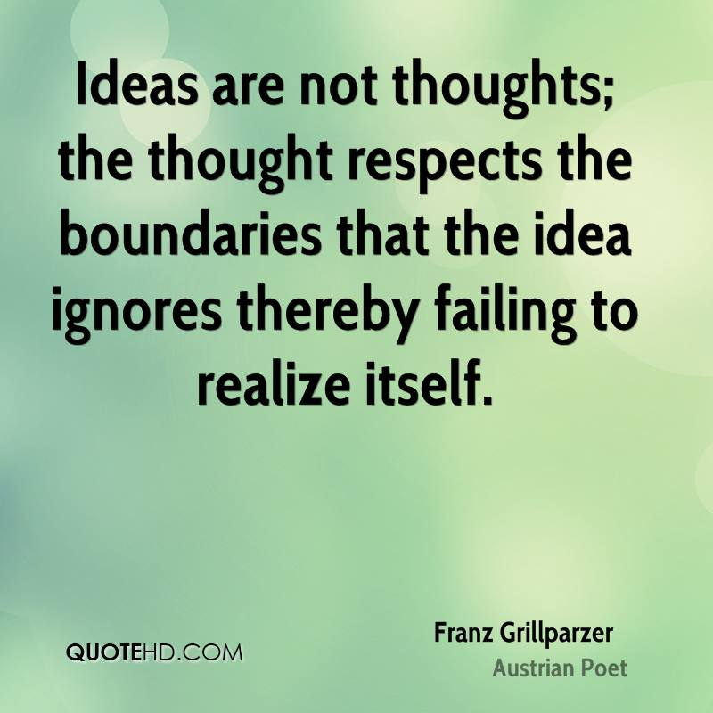 Ideas are not thoughts; the thought respects the boundaries that the idea ignores thereby failing to realize itself.