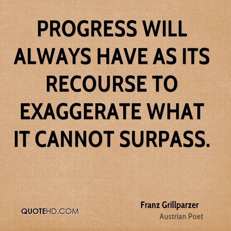 Progress will always have as its recourse to exaggerate what it cannot surpass.
