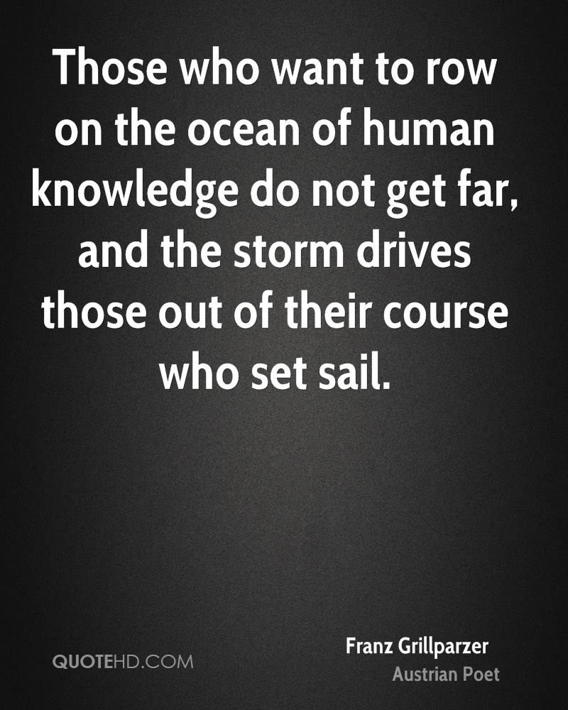 Those who want to row on the ocean of human knowledge do not get far, and the storm drives those out of their course who set sail.