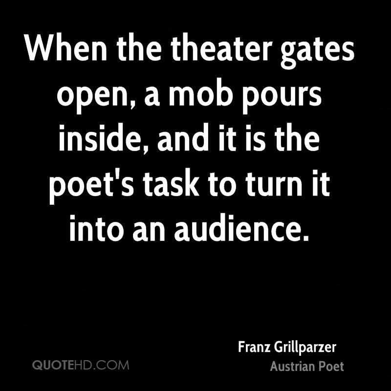 When the theater gates open, a mob pours inside, and it is the poet's task to turn it into an audience.