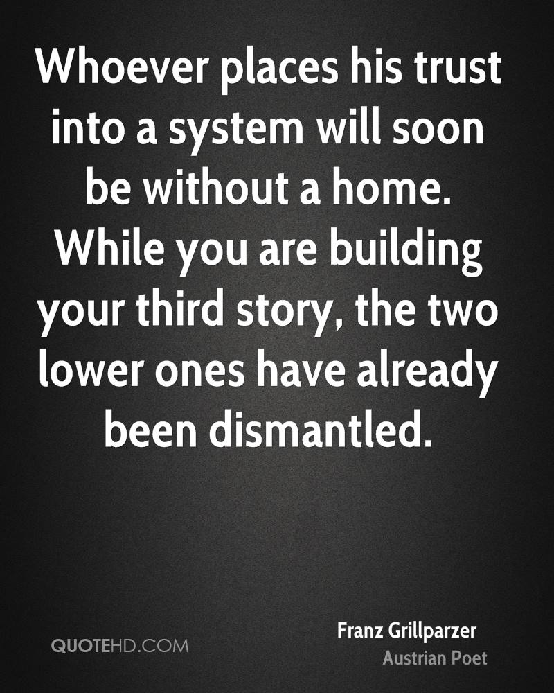 Whoever places his trust into a system will soon be without a home. While you are building your third story, the two lower ones have already been dismantled.
