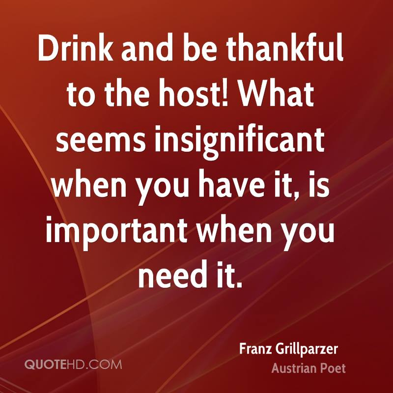 Drink and be thankful to the host! What seems insignificant when you have it, is important when you need it.