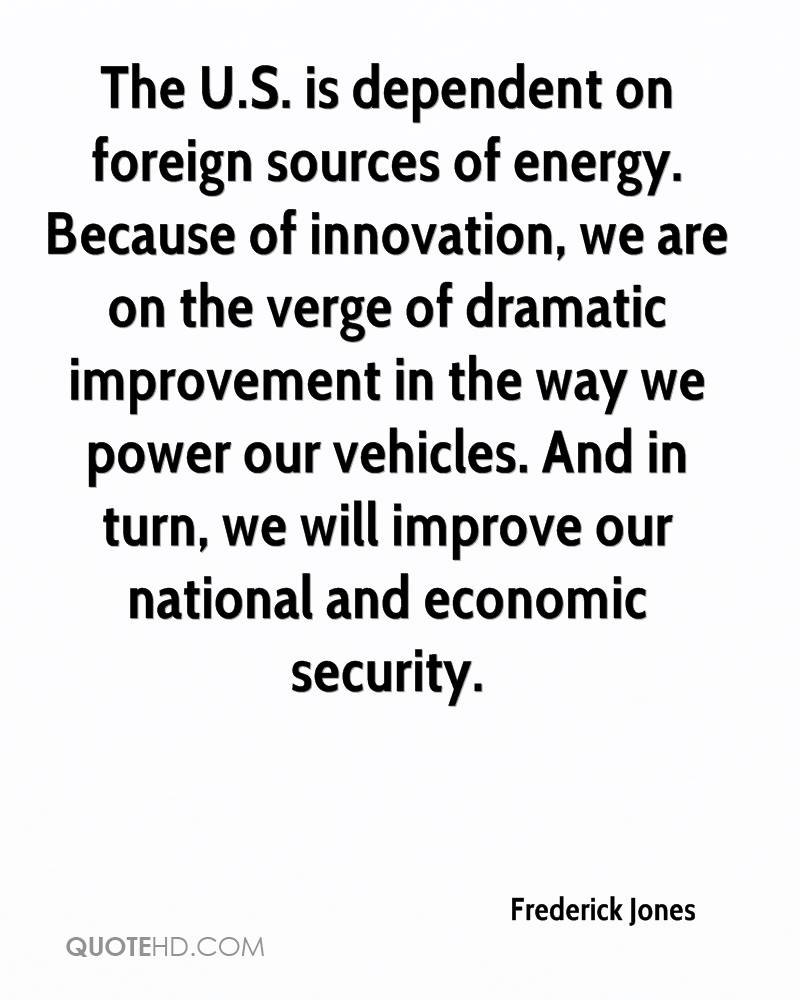The U.S. is dependent on foreign sources of energy. Because of innovation, we are on the verge of dramatic improvement in the way we power our vehicles. And in turn, we will improve our national and economic security.