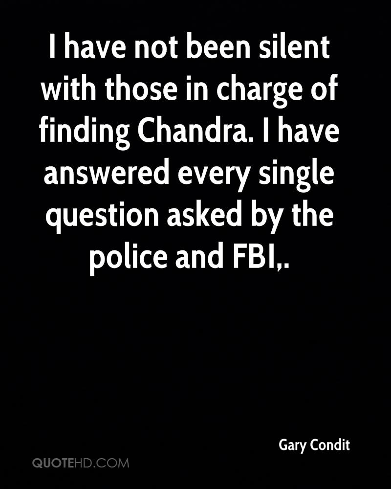 I have not been silent with those in charge of finding Chandra. I have answered every single question asked by the police and FBI.