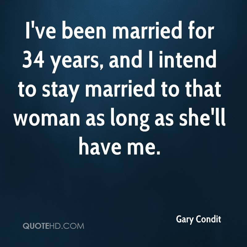 I've been married for 34 years, and I intend to stay married to that woman as long as she'll have me.
