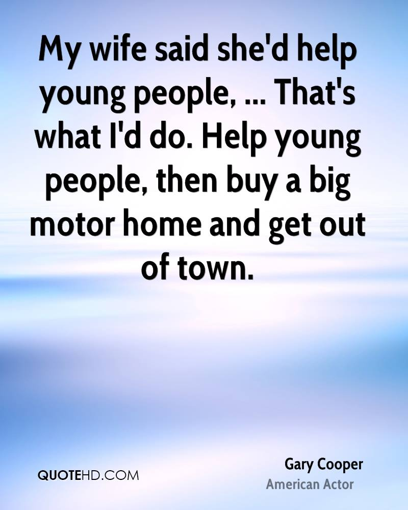 My wife said she'd help young people, ... That's what I'd do. Help young people, then buy a big motor home and get out of town.