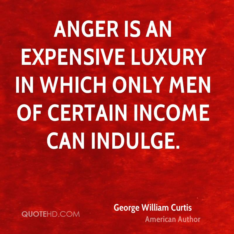 Anger is an expensive luxury in which only men of certain income can indulge.