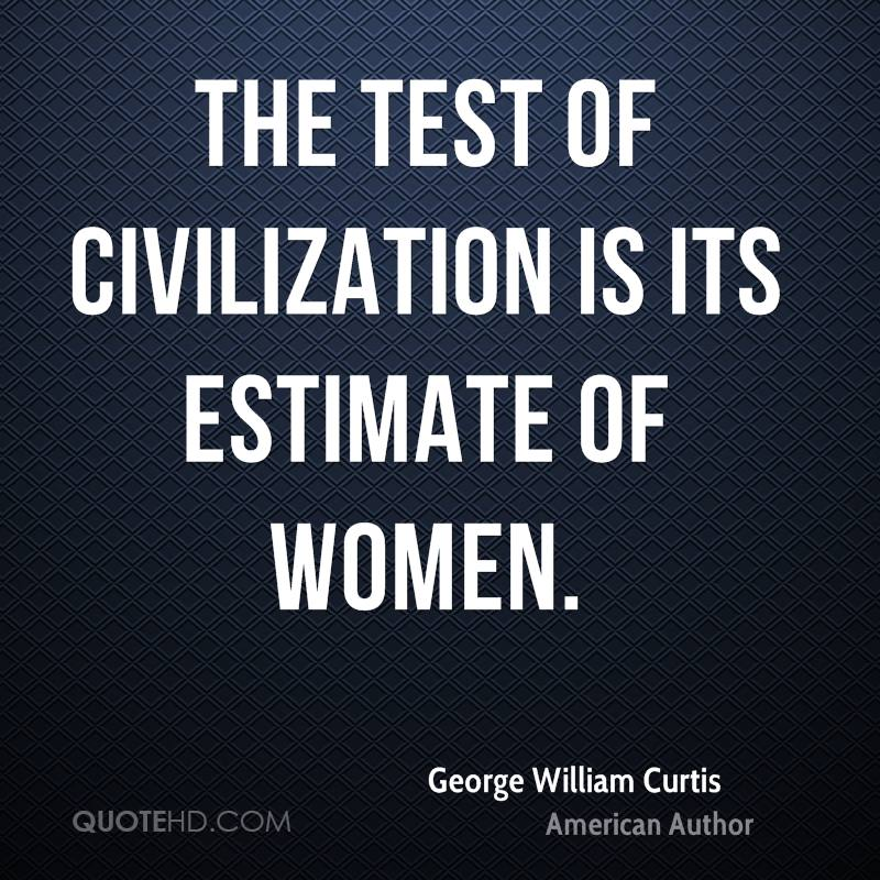 The test of civilization is its estimate of women.