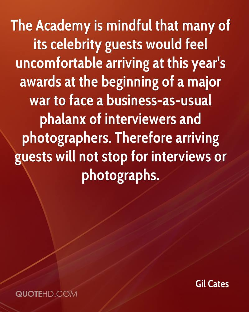 The Academy is mindful that many of its celebrity guests would feel uncomfortable arriving at this year's awards at the beginning of a major war to face a business-as-usual phalanx of interviewers and photographers. Therefore arriving guests will not stop for interviews or photographs.