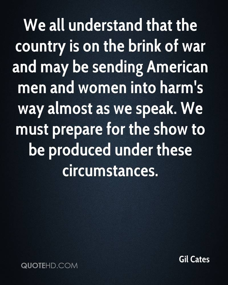We all understand that the country is on the brink of war and may be sending American men and women into harm's way almost as we speak. We must prepare for the show to be produced under these circumstances.