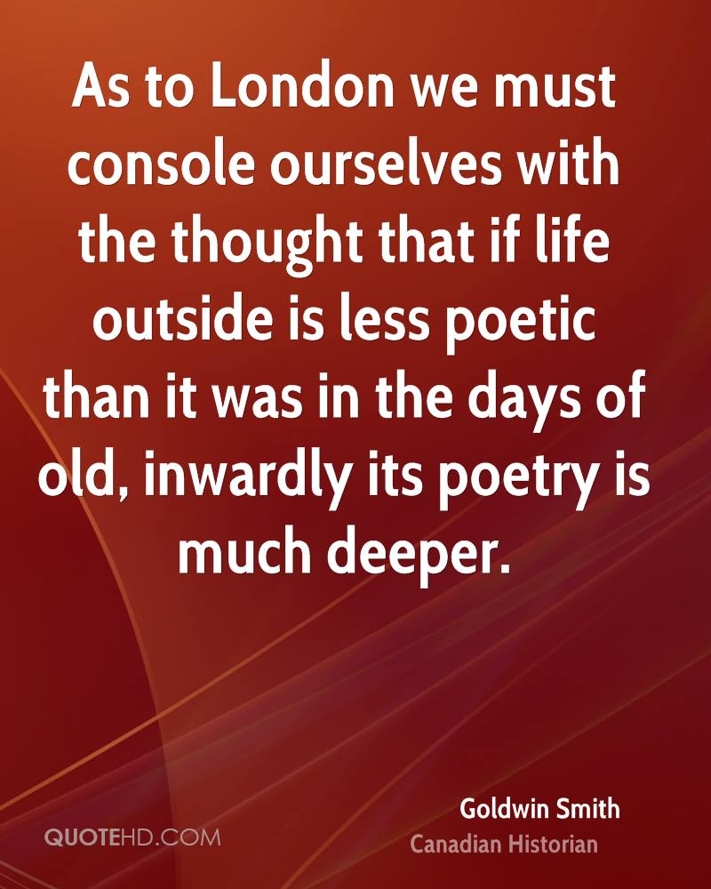 As to London we must console ourselves with the thought that if life outside is less poetic than it was in the days of old, inwardly its poetry is much deeper.
