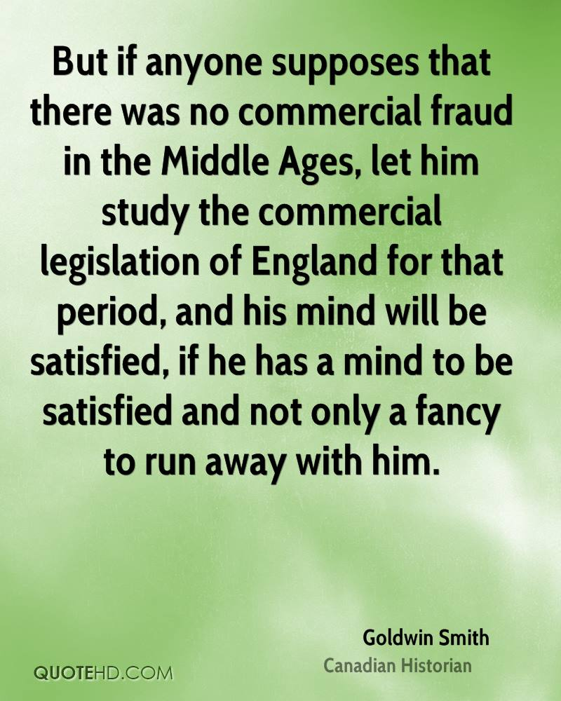 But if anyone supposes that there was no commercial fraud in the Middle Ages, let him study the commercial legislation of England for that period, and his mind will be satisfied, if he has a mind to be satisfied and not only a fancy to run away with him.