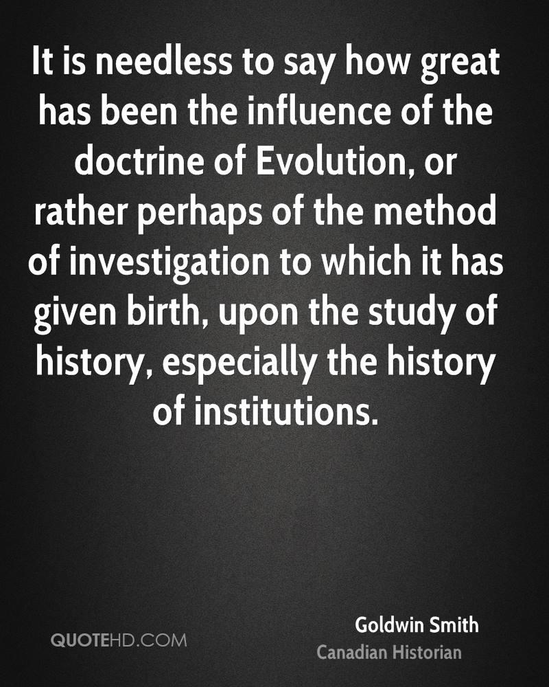 It is needless to say how great has been the influence of the doctrine of Evolution, or rather perhaps of the method of investigation to which it has given birth, upon the study of history, especially the history of institutions.