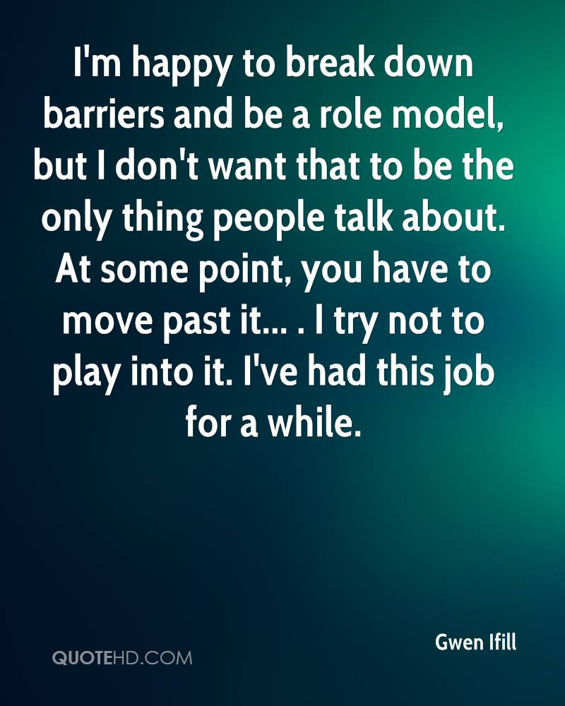 I'm happy to break down barriers and be a role model, but I don't want that to be the only thing people talk about. At some point, you have to move past it... . I try not to play into it. I've had this job for a while.
