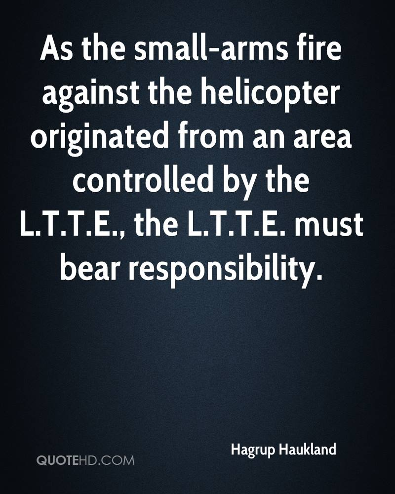 As the small-arms fire against the helicopter originated from an area controlled by the L.T.T.E., the L.T.T.E. must bear responsibility.