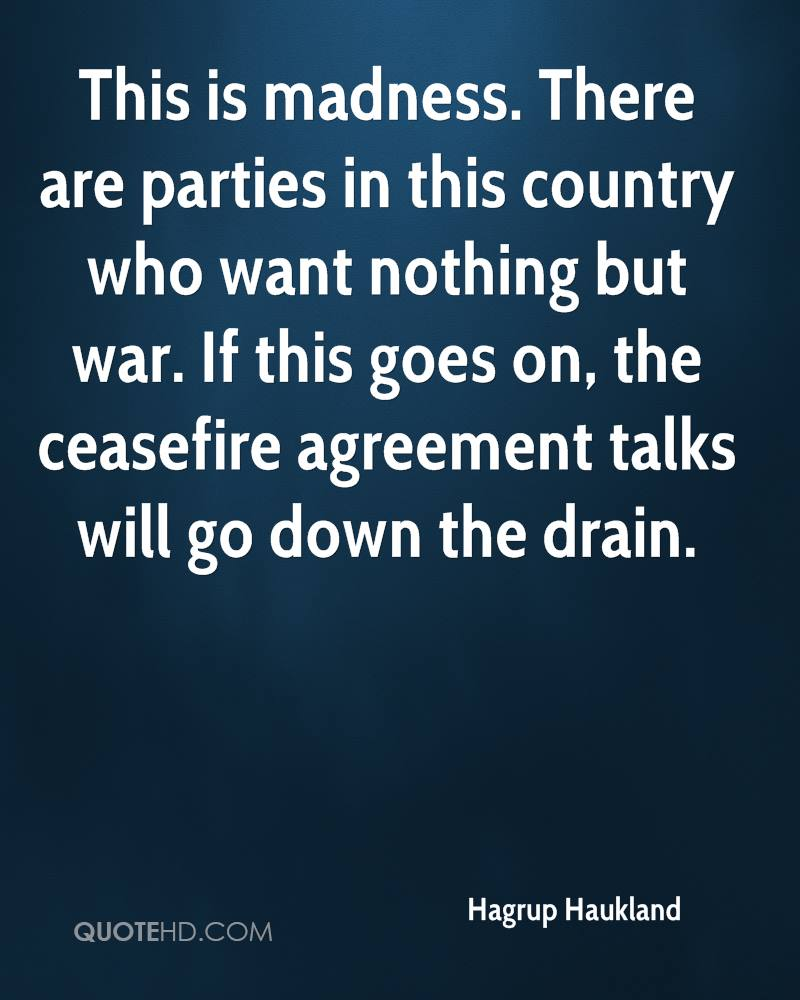 This is madness. There are parties in this country who want nothing but war. If this goes on, the ceasefire agreement talks will go down the drain.