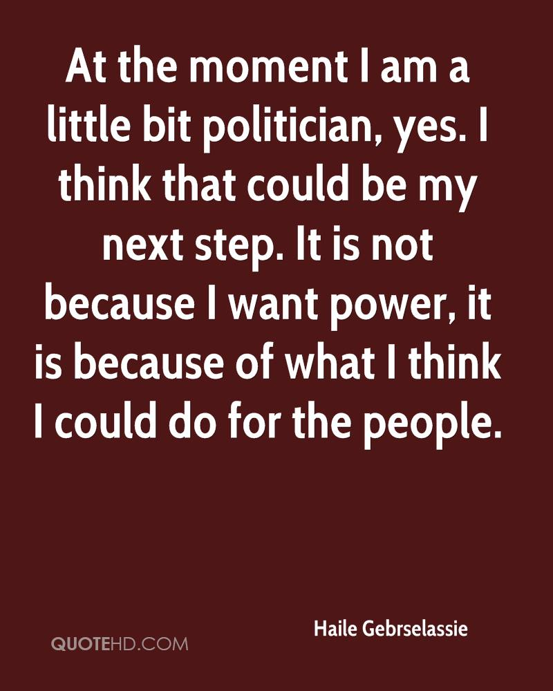 At the moment I am a little bit politician, yes. I think that could be my next step. It is not because I want power, it is because of what I think I could do for the people.