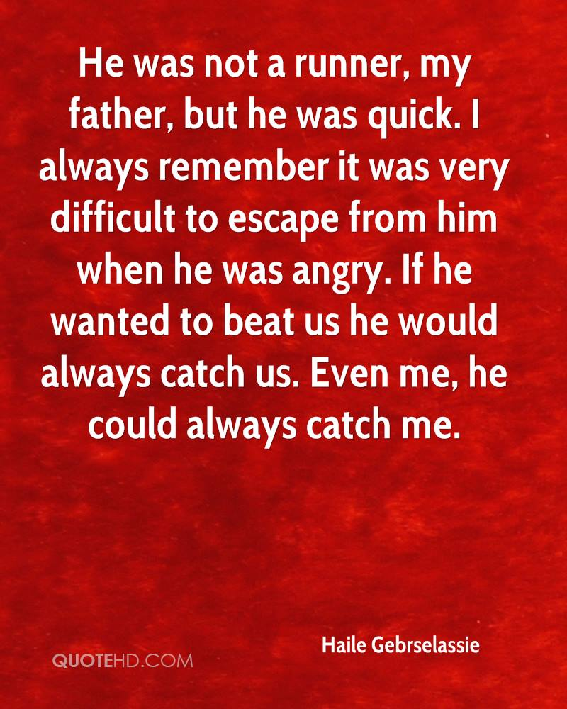 He was not a runner, my father, but he was quick. I always remember it was very difficult to escape from him when he was angry. If he wanted to beat us he would always catch us. Even me, he could always catch me.