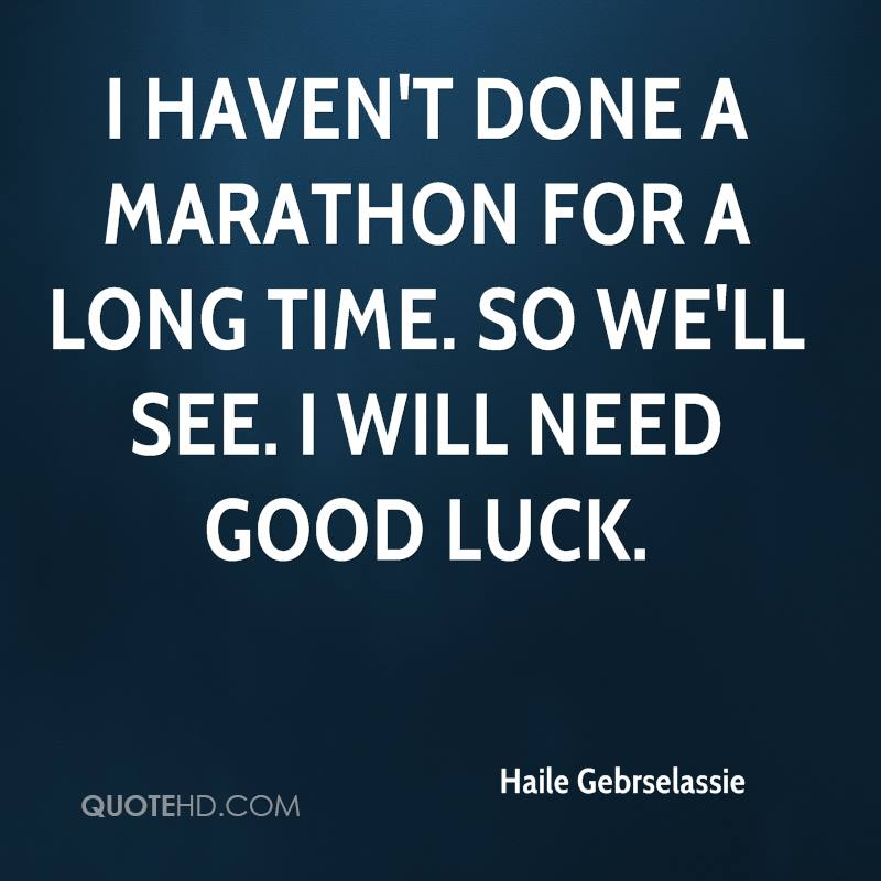 I haven't done a marathon for a long time. So we'll see. I will need good luck.