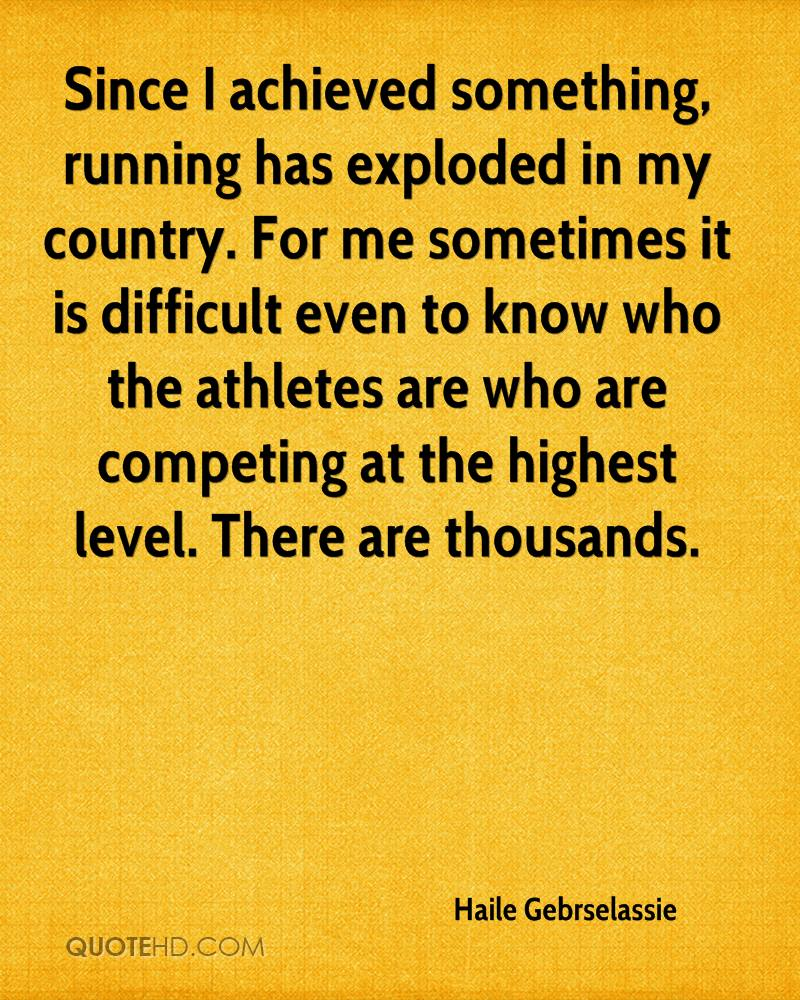Since I achieved something, running has exploded in my country. For me sometimes it is difficult even to know who the athletes are who are competing at the highest level. There are thousands.