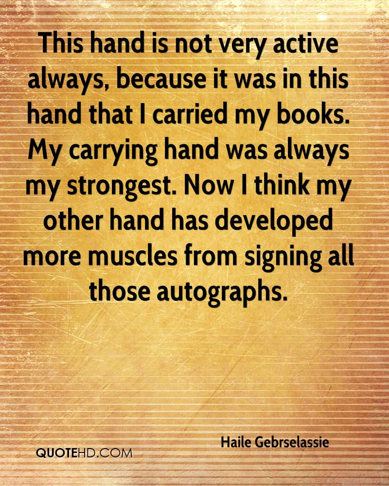 This hand is not very active always, because it was in this hand that I carried my books. My carrying hand was always my strongest. Now I think my other hand has developed more muscles from signing all those autographs.