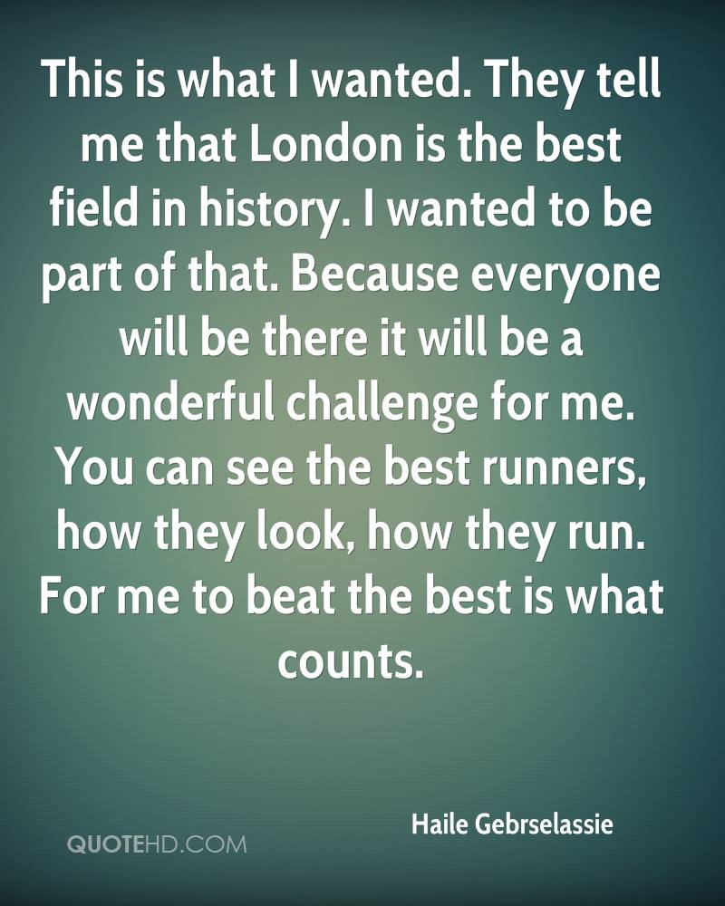 This is what I wanted. They tell me that London is the best field in history. I wanted to be part of that. Because everyone will be there it will be a wonderful challenge for me. You can see the best runners, how they look, how they run. For me to beat the best is what counts.