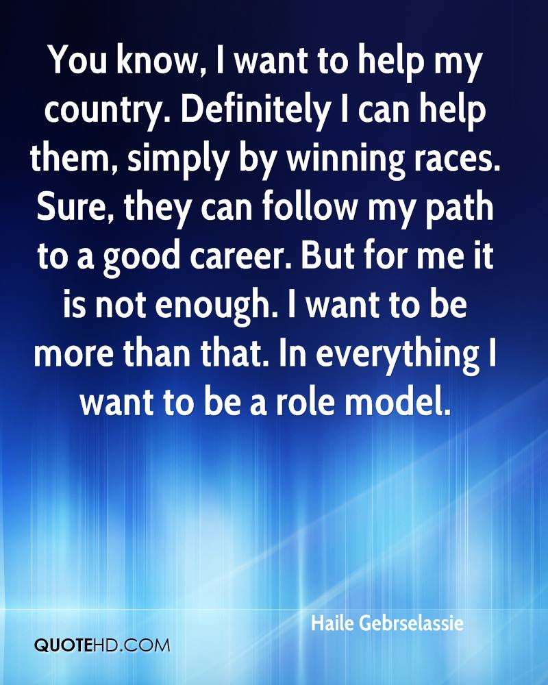 You know, I want to help my country. Definitely I can help them, simply by winning races. Sure, they can follow my path to a good career. But for me it is not enough. I want to be more than that. In everything I want to be a role model.
