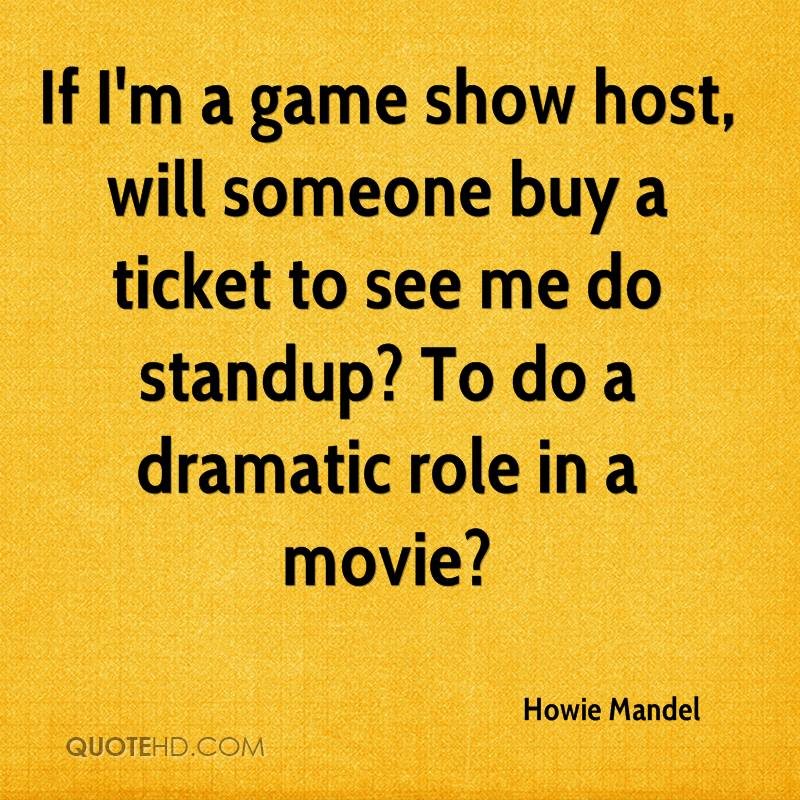 If I'm a game show host, will someone buy a ticket to see me do standup? To do a dramatic role in a movie?