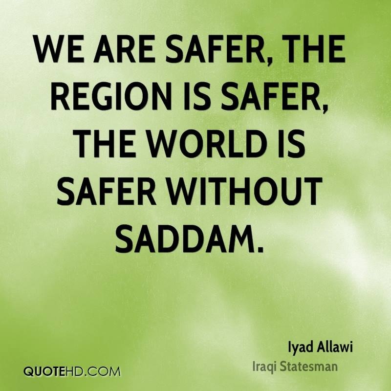 We are safer, the region is safer, the world is safer without Saddam.