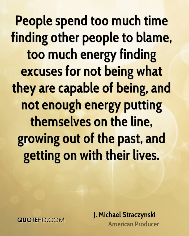 People spend too much time finding other people to blame, too much energy finding excuses for not being what they are capable of being, and not enough energy putting themselves on the line, growing out of the past, and getting on with their lives.