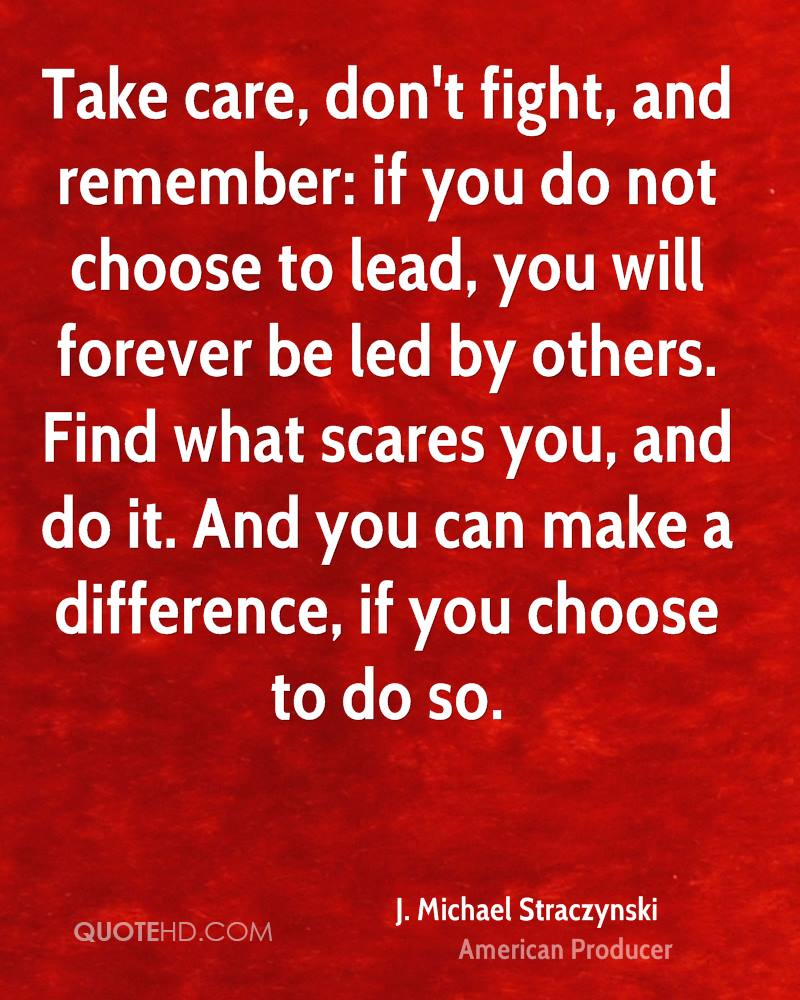 Take care, don't fight, and remember: if you do not choose to lead, you will forever be led by others. Find what scares you, and do it. And you can make a difference, if you choose to do so.