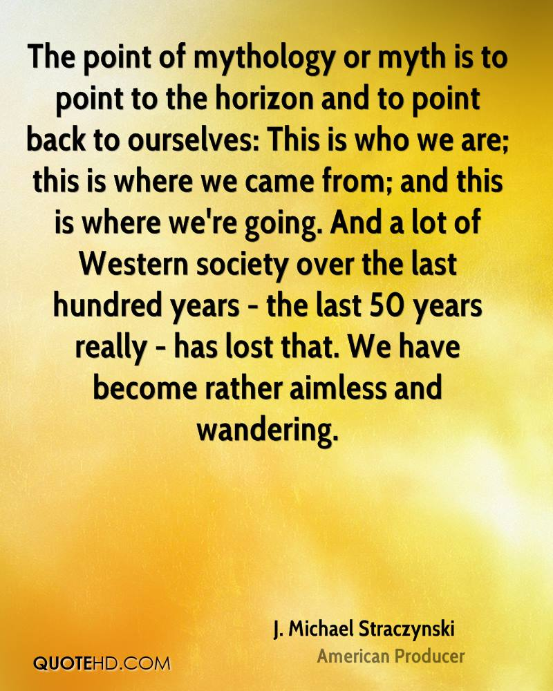 The point of mythology or myth is to point to the horizon and to point back to ourselves: This is who we are; this is where we came from; and this is where we're going. And a lot of Western society over the last hundred years - the last 50 years really - has lost that. We have become rather aimless and wandering.