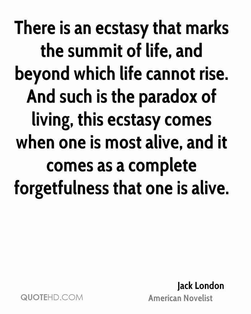 There is an ecstasy that marks the summit of life, and beyond which life cannot rise. And such is the paradox of living, this ecstasy comes when one is most alive, and it comes as a complete forgetfulness that one is alive.
