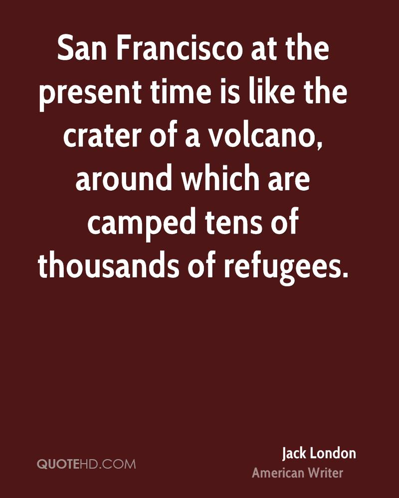 San Francisco at the present time is like the crater of a volcano, around which are camped tens of thousands of refugees.