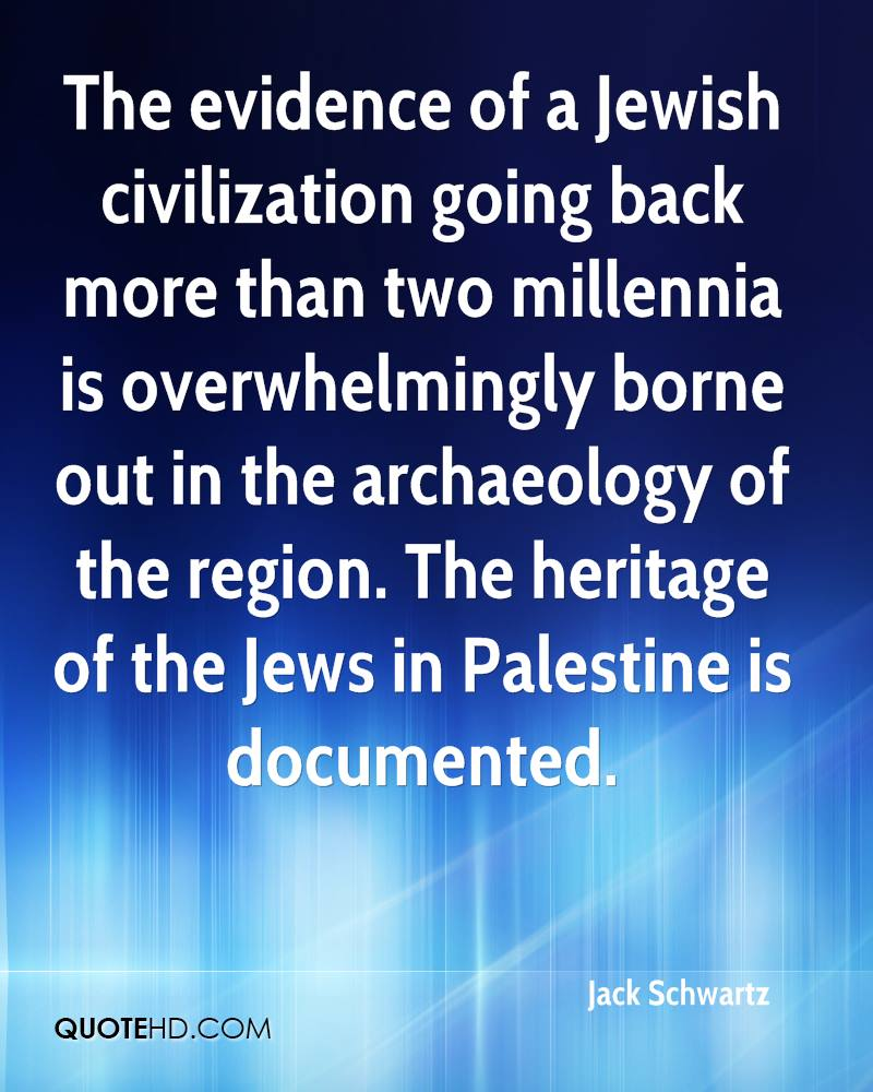 The evidence of a Jewish civilization going back more than two millennia is overwhelmingly borne out in the archaeology of the region. The heritage of the Jews in Palestine is documented.